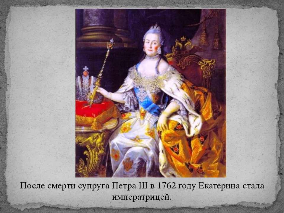 После смерти супруга Петра III в 1762 году Екатерина стала императрицей.