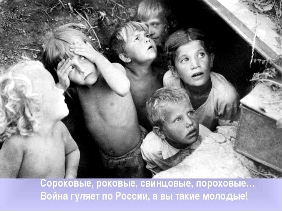 Сороковые, роковые, свинцовые, пороховые… Война гуляет по России, а вы такие ...