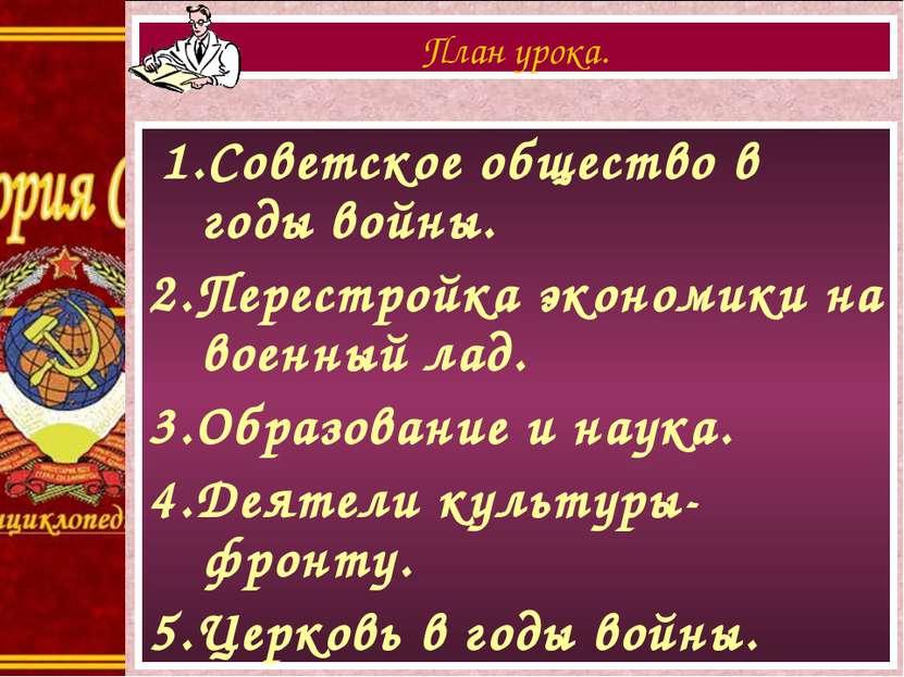 1.Советское общество в годы войны. 2.Перестройка экономики на военный лад. 3....
