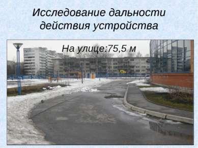 Исследование дальности действия устройства На улице:75,5 м