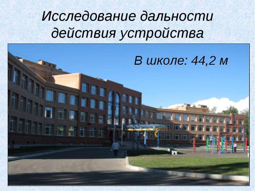 Исследование дальности действия устройства В школе: 44,2 м