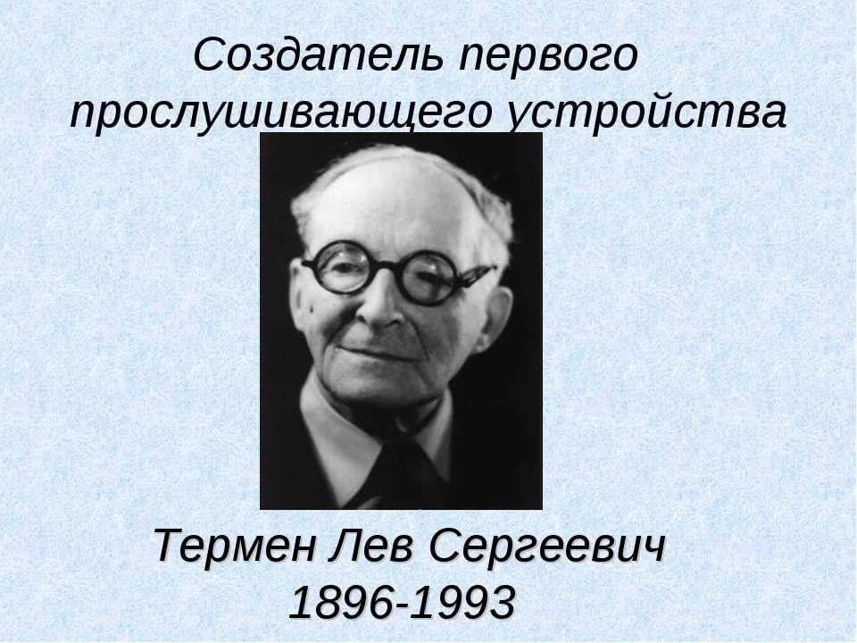 Создатель первого прослушивающего устройства Термен Лев Сергеевич 1896-1993