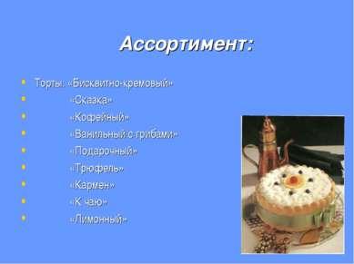 Ассортимент: Торты: «Бисквитно-кремовый» «Сказка» «Кофейный» «Ванильный с гри...