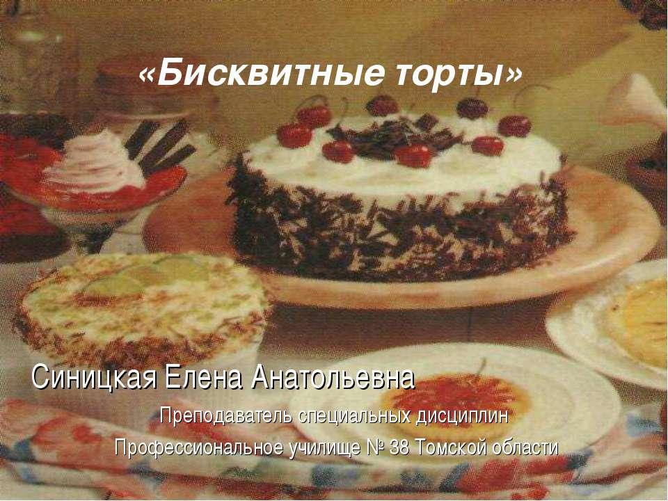 «Бисквитные торты» Синицкая Елена Анатольевна Преподаватель специальных дисци...