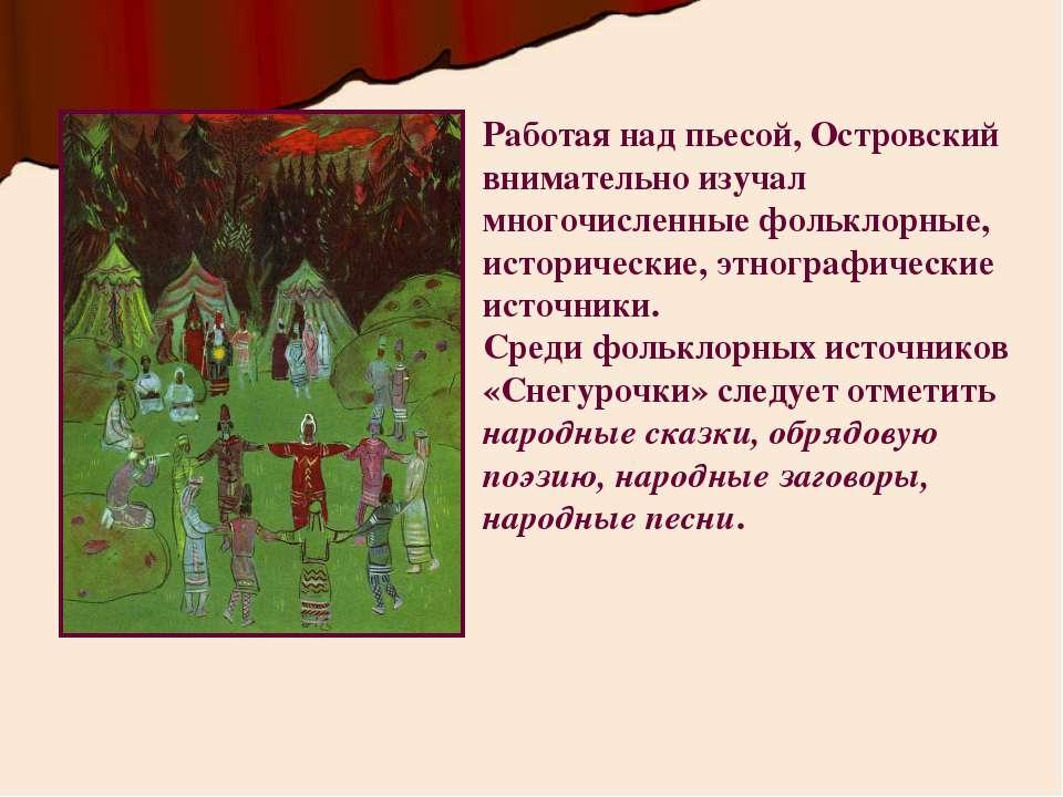 Работая над пьесой, Островский внимательно изучал многочисленные фольклорные,...