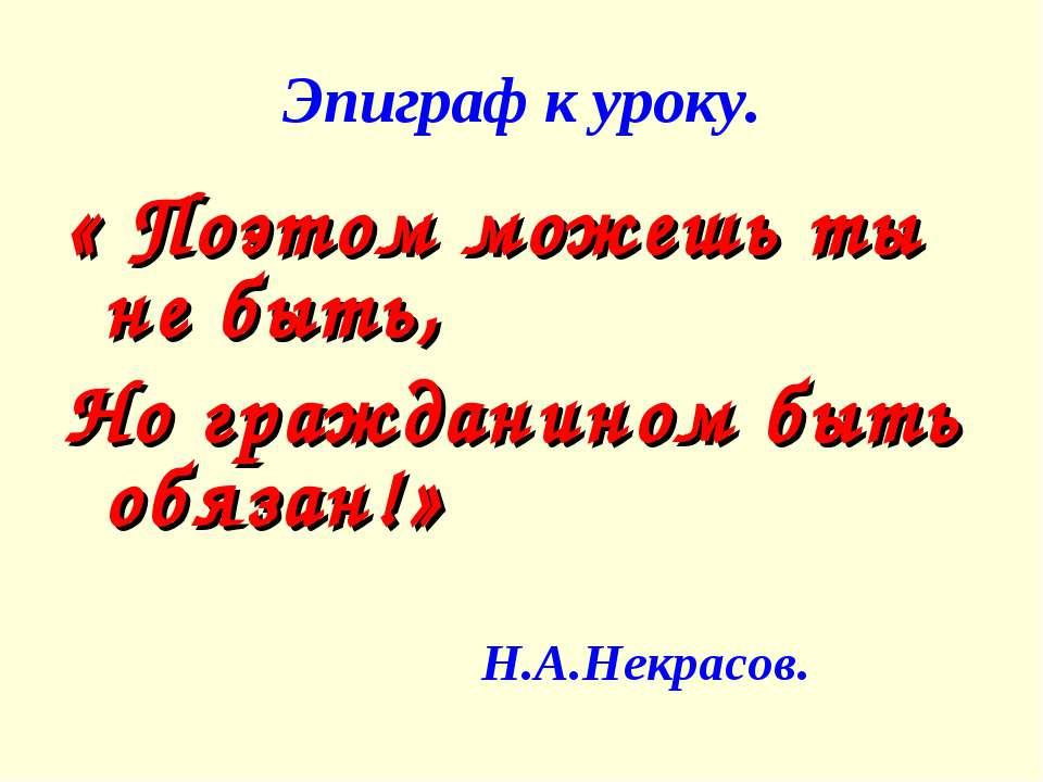 Эпиграф к уроку. « Поэтом можешь ты не быть, Но гражданином быть обязан!» Н.А...