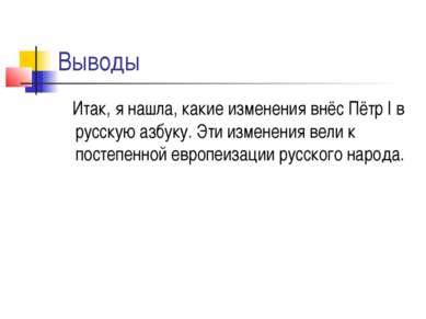 Выводы Итак, я нашла, какие изменения внёс Пётр I в русскую азбуку. Эти измен...