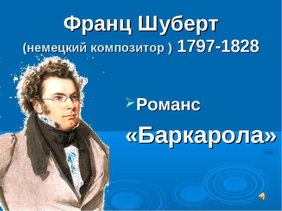 Франц Шуберт (немецкий композитор ) 1797-1828 Романс «Баркарола»