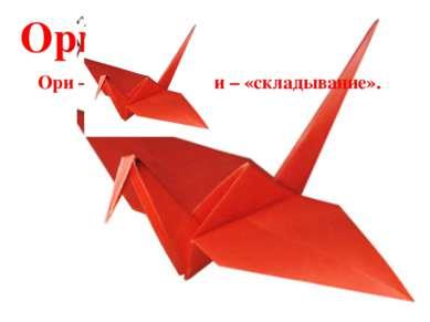 Оригами Ори – «бумага», ками – «складывание».