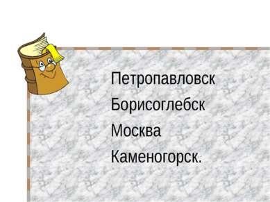 Петропавловск Борисоглебск Москва Каменогорск.