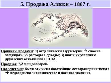 5. Продажа Аляски – 1867 г. Причины продажи: 1) отдалённости территории сложн...