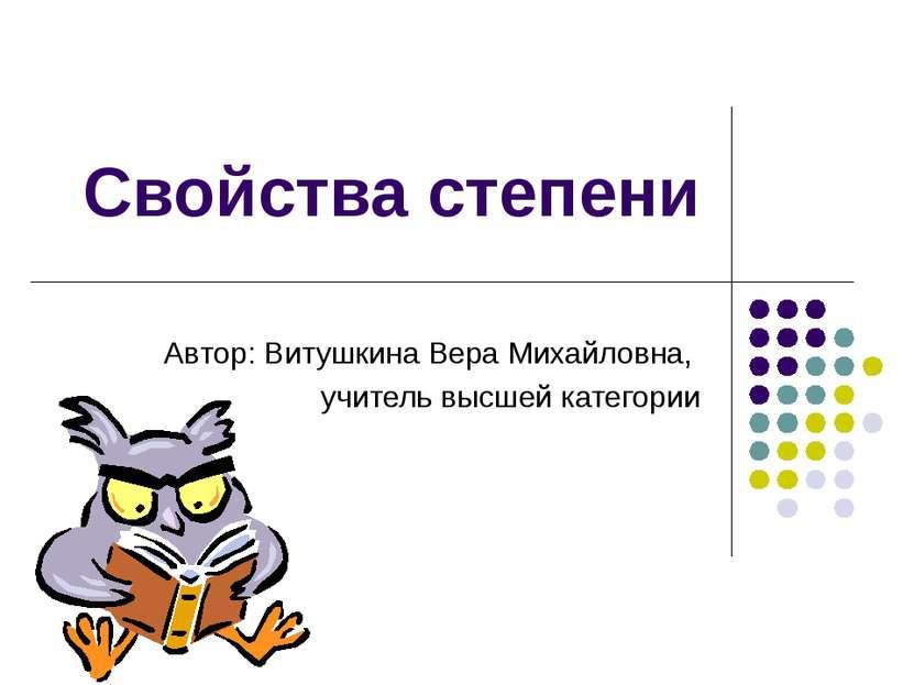 Свойства степени Автор: Витушкина Вера Михайловна, учитель высшей категории