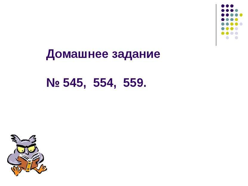 Домашнее задание № 545, 554, 559.