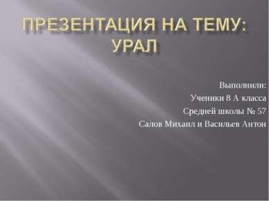 Выполнили: Ученики 8 А класса Средней школы № 57 Салов Михаил и Васильев Антон