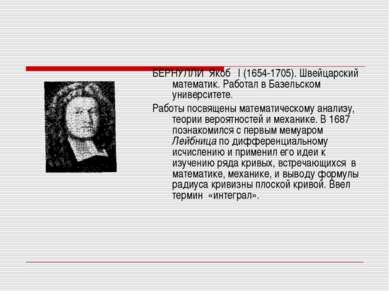БЕРНУЛЛИ Якоб I (1654-1705). Швейцарский математик. Работал в Базельском унив...