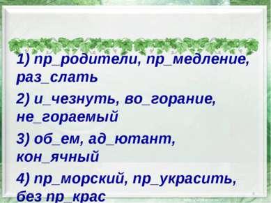 1) пр_родители, пр_медление, раз_слать 2) и_чезнуть, во_горание, не_гораемый ...