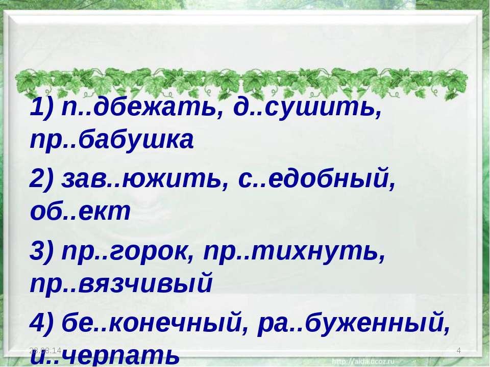 1) п..дбежать, д..сушить, пр..бабушка 2) зав..южить, с..едобный, об..ект 3) п...