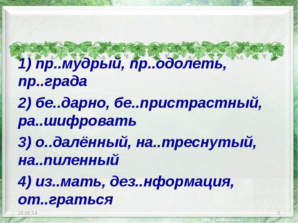 1) пр..мудрый, пр..одолеть, пр..града 2) бе..дарно, бе..пристрастный, ра..шиф...
