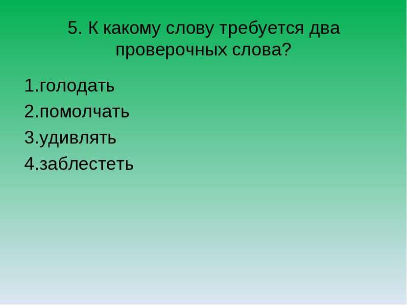 5. К какому слову требуется два проверочных слова? 1.голодать 2.помолчать 3.у...