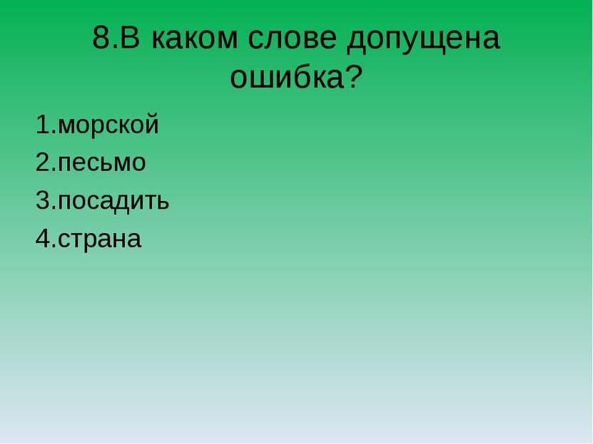 8.В каком слове допущена ошибка? 1.морской 2.песьмо 3.посадить 4.страна