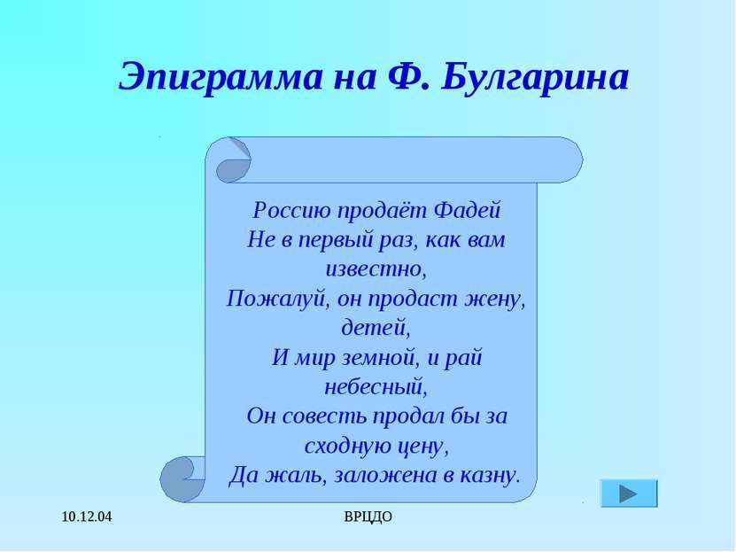 10.12.04 ВРЦДО Эпиграмма на Ф. Булгарина Россию продаёт Фадей Не в первый раз...