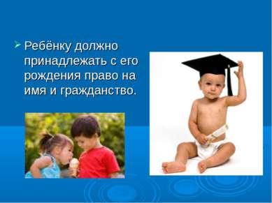 Ребёнку должно принадлежать с его рождения право на имя и гражданство.