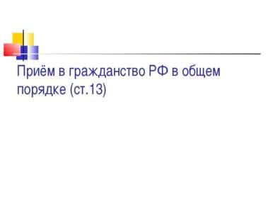 Приём в гражданство РФ в общем порядке (ст.13)
