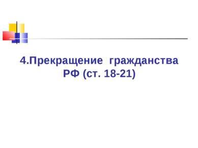 4.Прекращение гражданства РФ (ст. 18-21)