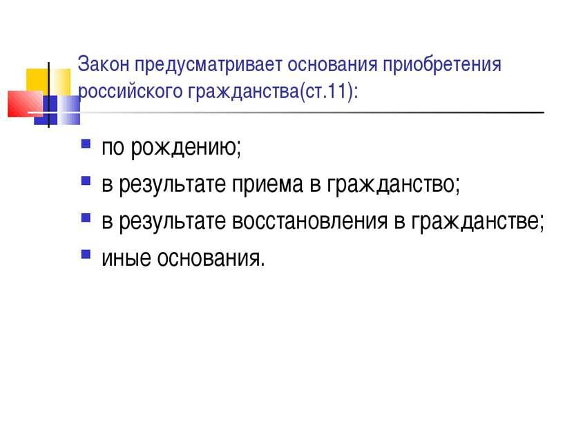 Закон предусматривает основания приобретения российского гражданства(ст.11): ...