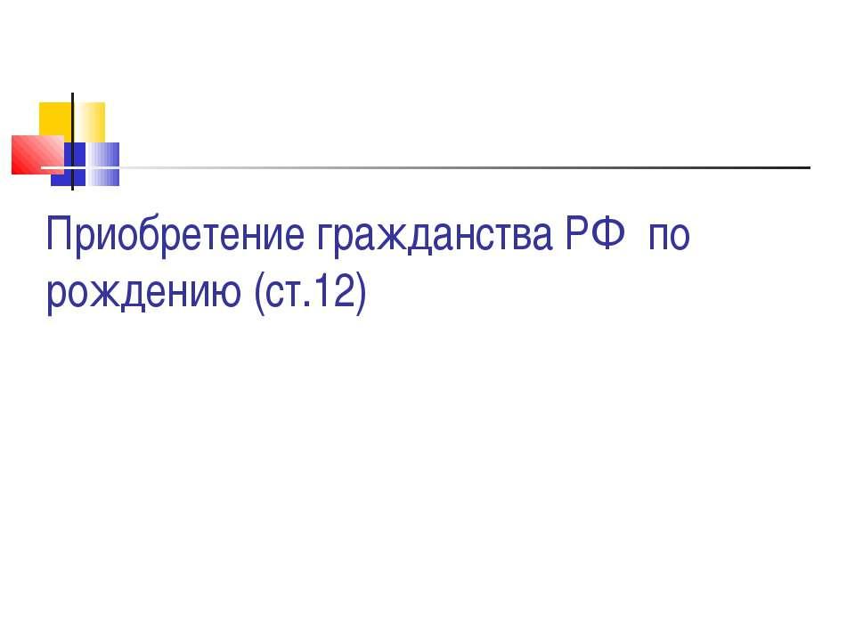 Приобретение гражданства РФ по рождению (ст.12)