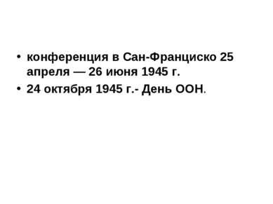 конференция в Сан-Франциско 25 апреля — 26 июня 1945 г. 24 октября 1945 г.- Д...