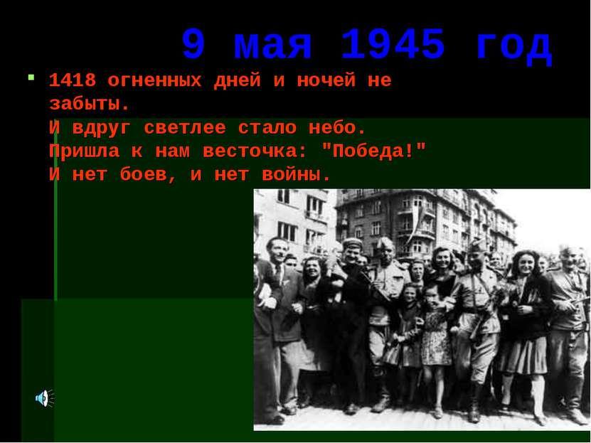 9 мая 1945 год 1418 огненных дней и ночей не забыты. И вдруг светлее стало не...