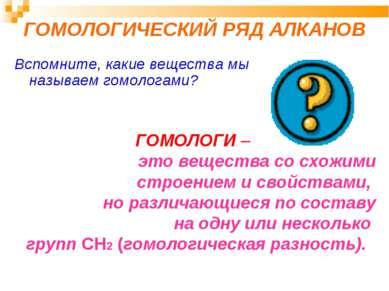 ГОМОЛОГИЧЕСКИЙ РЯД АЛКАНОВ Вспомните, какие вещества мы называем гомологами? ...