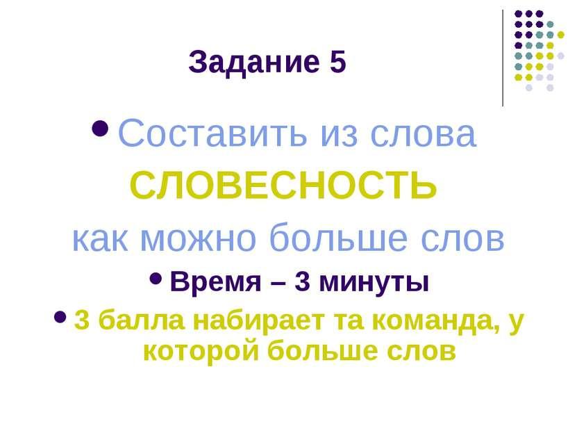 Задание 5 Составить из слова СЛОВЕСНОСТЬ как можно больше слов Время – 3 мину...