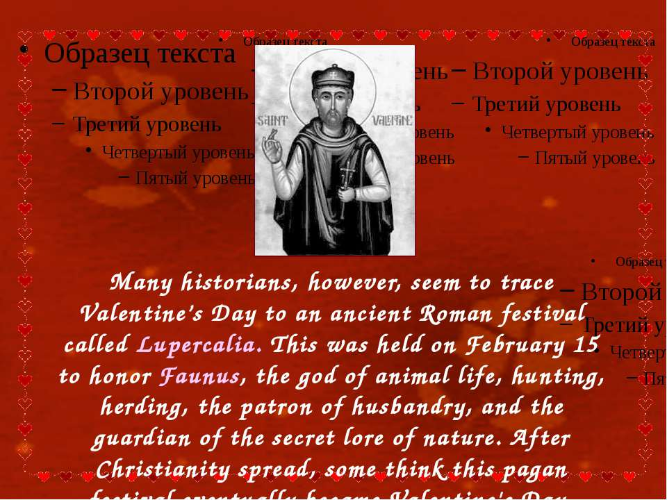 Many historians, however, seem to trace Valentine's Day to an ancient Roman f...