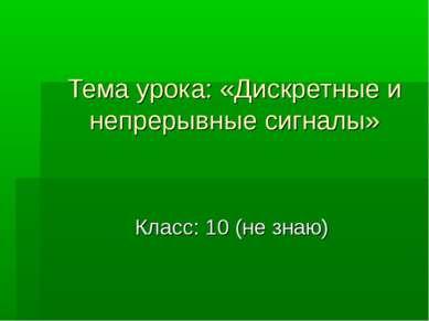 Тема урока: «Дискретные и непрерывные сигналы» Класс: 10 (не знаю)