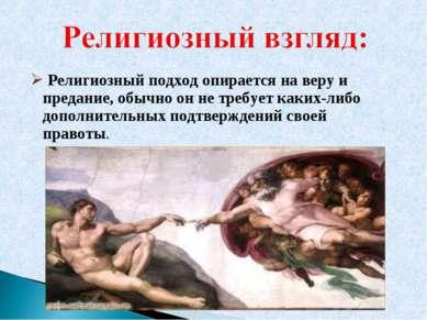 Религиозный подход опирается на веру и предание, обычно он не требует каких-л...