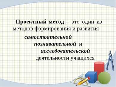 Проектный метод – это один из методов формирования и развития самостоятельной...