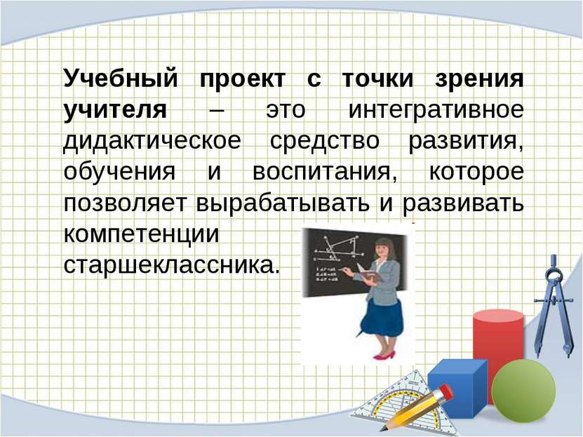 Учебный проект с точки зрения учителя – это интегративное дидактическое средс...