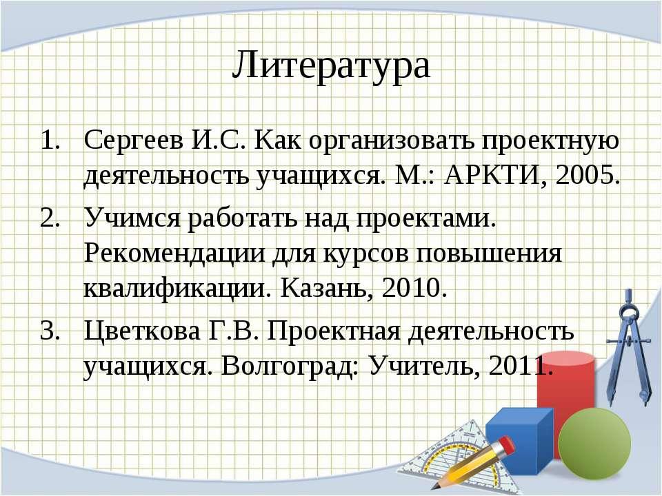 Литература Сергеев И.С. Как организовать проектную деятельность учащихся. М.:...