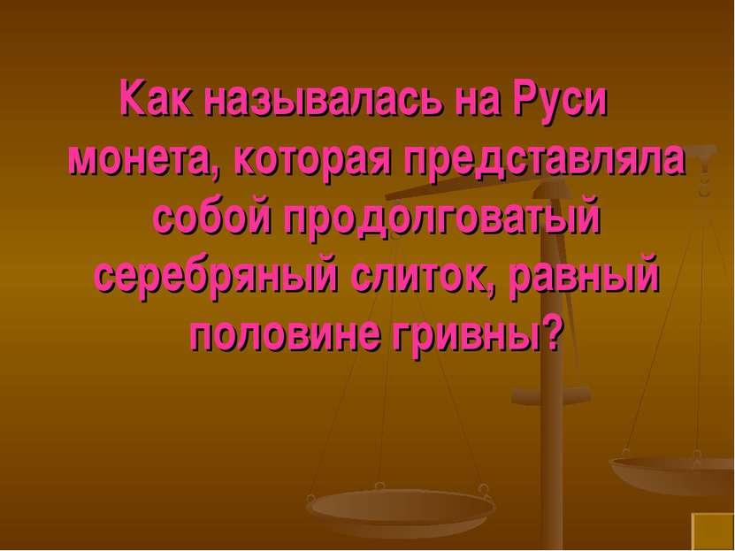 Как называлась на Руси монета, которая представляла собой продолговатый сереб...