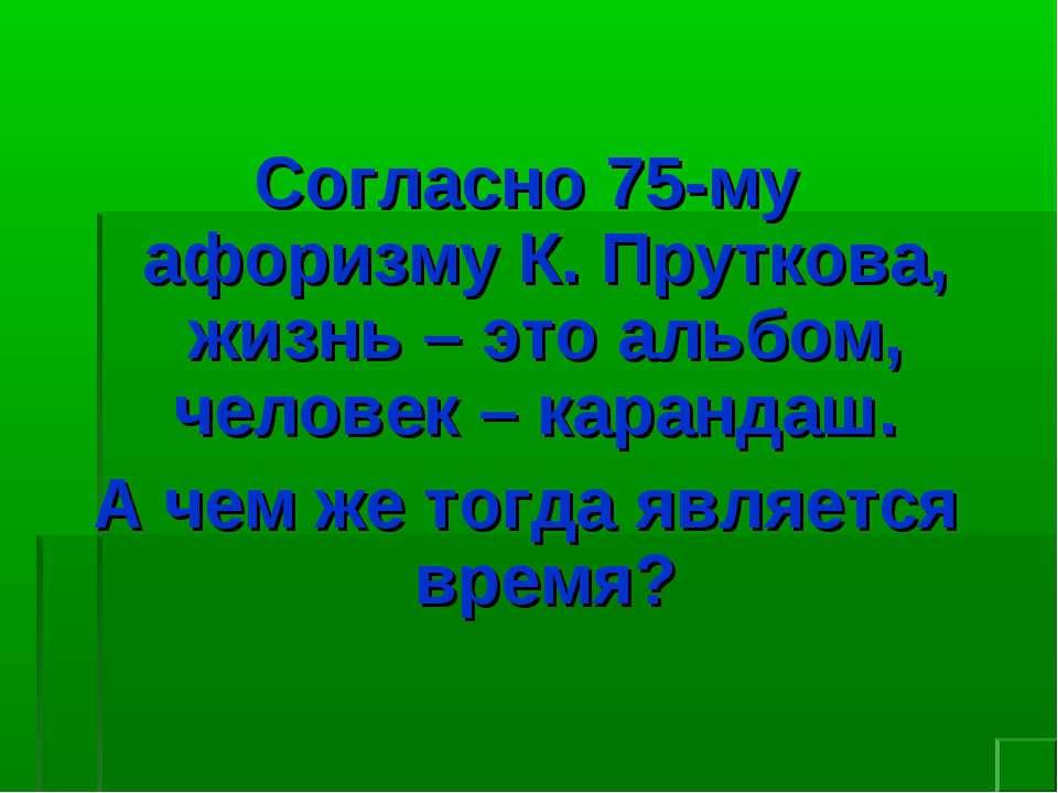 Согласно 75-му афоризму К. Пруткова, жизнь – это альбом, человек – карандаш. ...