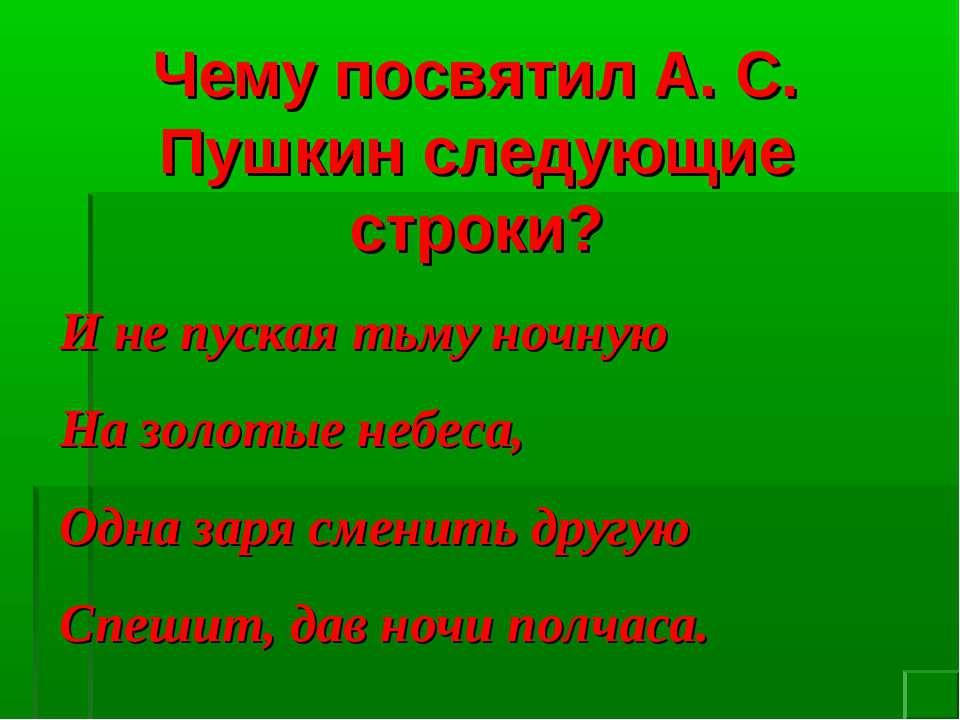 Чему посвятил А. С. Пушкин следующие строки? И не пуская тьму ночную На золот...
