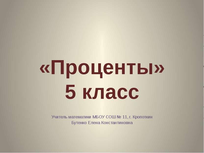 «Проценты» 5 класс Учитель математики МБОУ СОШ № 11, г. Кропоткин Бутенко Еле...