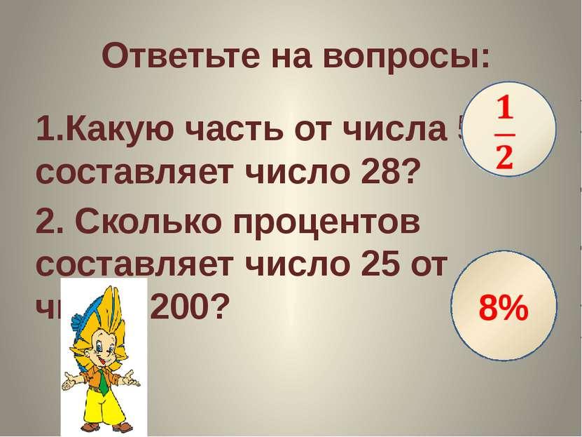 Ответьте на вопросы: 1.Какую часть от числа 56 составляет число 28? 2. Скольк...