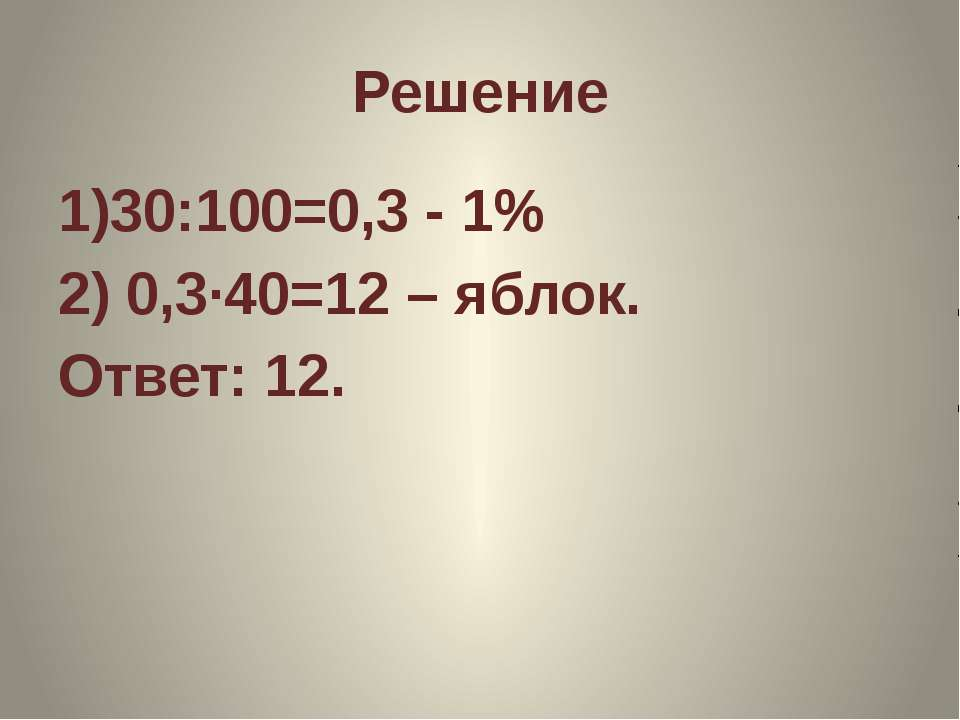 Решение 1)30:100=0,3 - 1% 2) 0,3·40=12 – яблок. Ответ: 12.