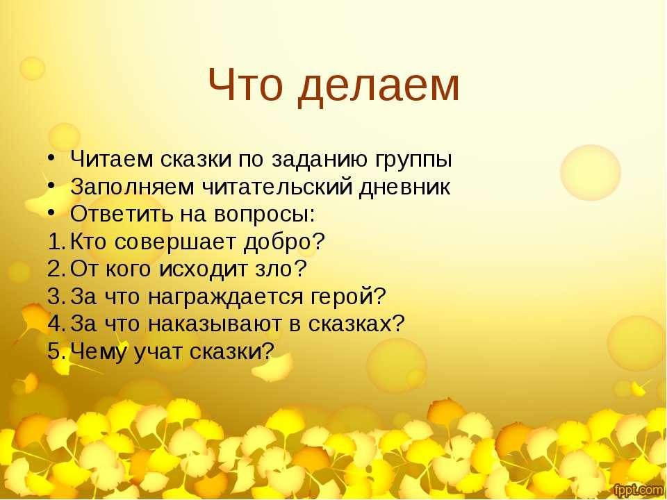 Что делаем Читаем сказки по заданию группы Заполняем читательский дневник Отв...