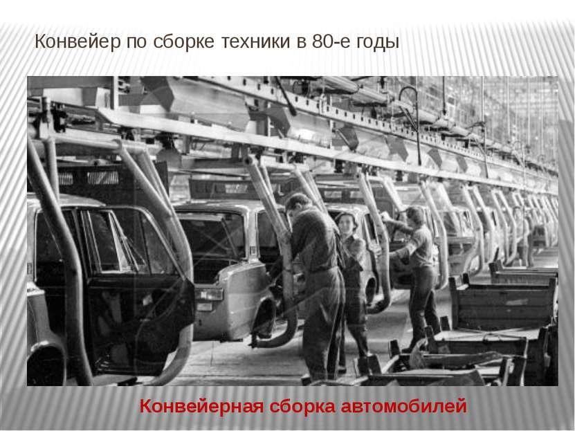 Конвейер по сборке техники в 80-е годы Конвейерная сборка автомобилей