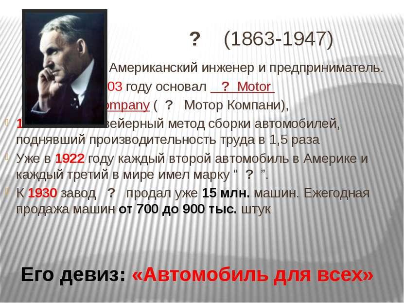 ? (1863-1947) Американский инженер и предприниматель. 1903 году основал ? Mot...