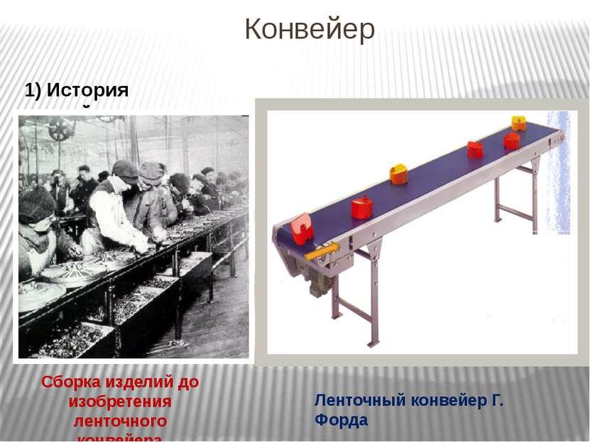 Конвейер 1) История конвейера Сборка изделий до изобретения ленточного конвей...